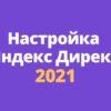 Настройка Яндекс Директа 2021